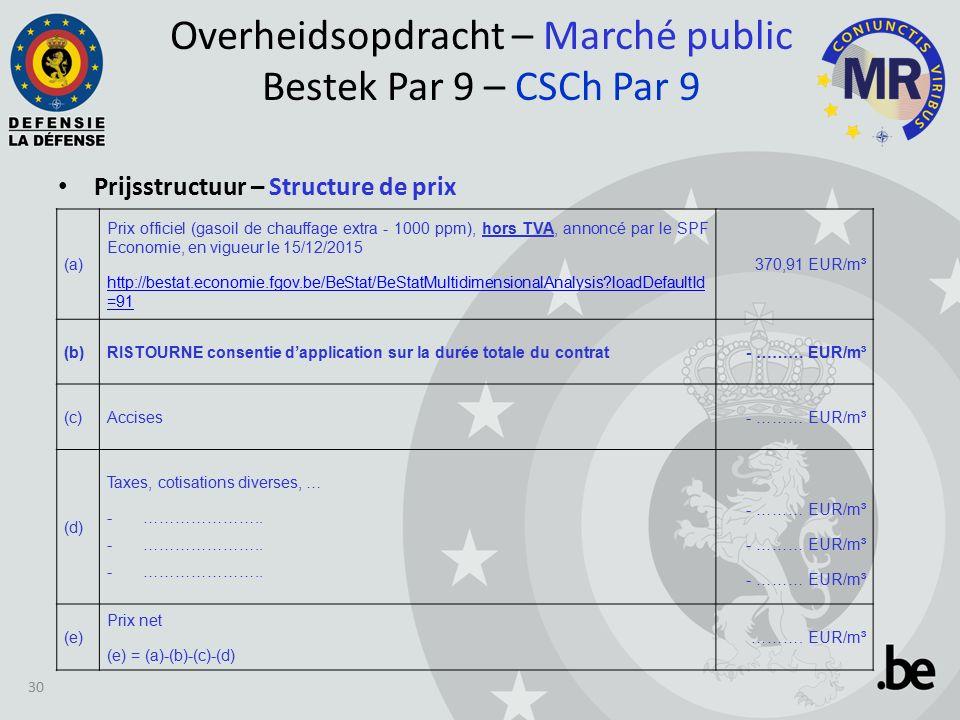Prijsstructuur – Structure de prix Overheidsopdracht – Marché public Bestek Par 9 – CSCh Par 9 30 (a) Prix officiel (gasoil de chauffage extra - 1000 ppm), hors TVA, annoncé par le SPF Economie, en vigueur le 15/12/2015 http://bestat.economie.fgov.be/BeStat/BeStatMultidimensionalAnalysis loadDefaultId =91 370,91 EUR/m³ (b)RISTOURNE consentie d'application sur la durée totale du contrat- ……… EUR/m³ (c)Accises- ……… EUR/m³ (d) Taxes, cotisations diverses, … -…………………..