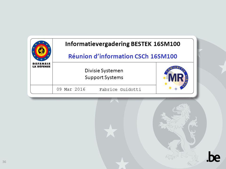 Informatievergadering BESTEK 16SM100 Réunion d'information CSCh 16SM100 Divisie Systemen Support Systems 09 Mar 2016 Fabrice Guidotti 36