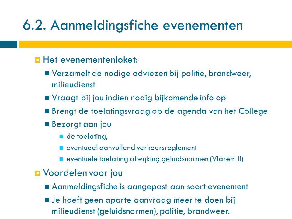 6.2. Aanmeldingsfiche evenementen  Het evenementenloket: Verzamelt de nodige adviezen bij politie, brandweer, milieudienst Vraagt bij jou indien nodi