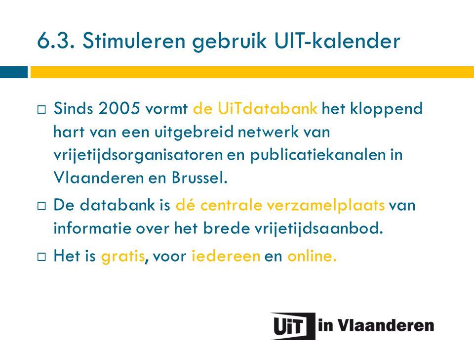 6.3. Stimuleren gebruik UIT-kalender  Sinds 2005 vormt de UiTdatabank het kloppend hart van een uitgebreid netwerk van vrijetijdsorganisatoren en pub