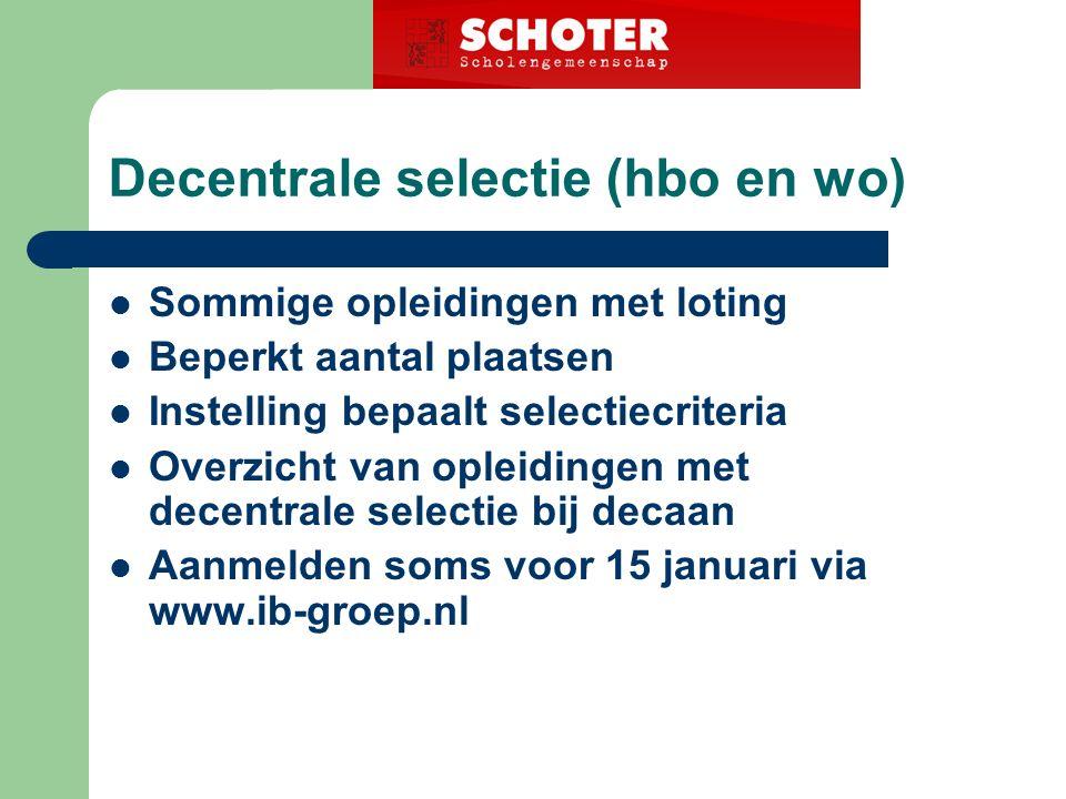 Decentrale selectie (hbo en wo) Sommige opleidingen met loting Beperkt aantal plaatsen Instelling bepaalt selectiecriteria Overzicht van opleidingen met decentrale selectie bij decaan Aanmelden soms voor 15 januari via www.ib-groep.nl