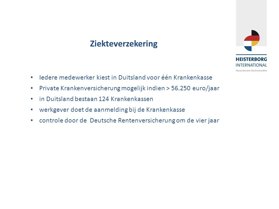Ziekteverzekering Iedere medewerker kiest in Duitsland voor één Krankenkasse Private Krankenversicherung mogelijk indien > 56.250 euro/jaar in Duitsla