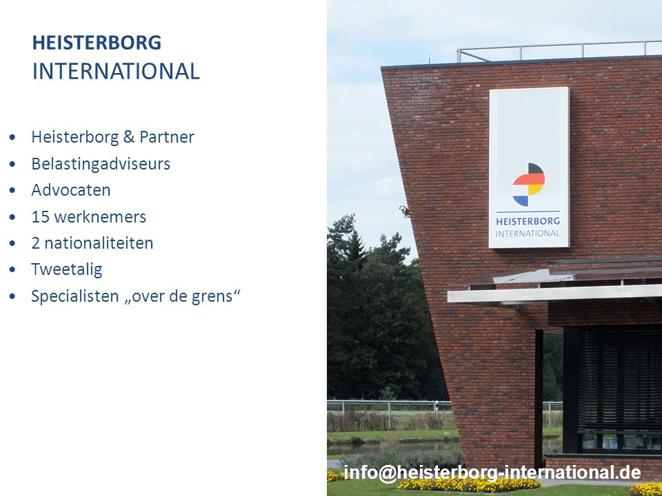 "HEISTERBORG INTERNATIONAL Heisterborg & Partner Belastingadviseurs Advocaten 15 werknemers 2 nationaliteiten Tweetalig Specialisten ""over de grens 3 info@heisterborg-international.de"
