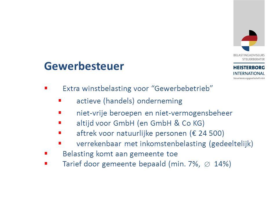 Gewerbesteuer  Extra winstbelasting voor Gewerbebetrieb  actieve (handels) onderneming  niet-vrije beroepen en niet-vermogensbeheer  altijd voor GmbH (en GmbH & Co KG)  aftrek voor natuurlijke personen (€ 24 500)  verrekenbaar met inkomstenbelasting (gedeeltelijk)  Belasting komt aan gemeente toe  Tarief door gemeente bepaald (min.