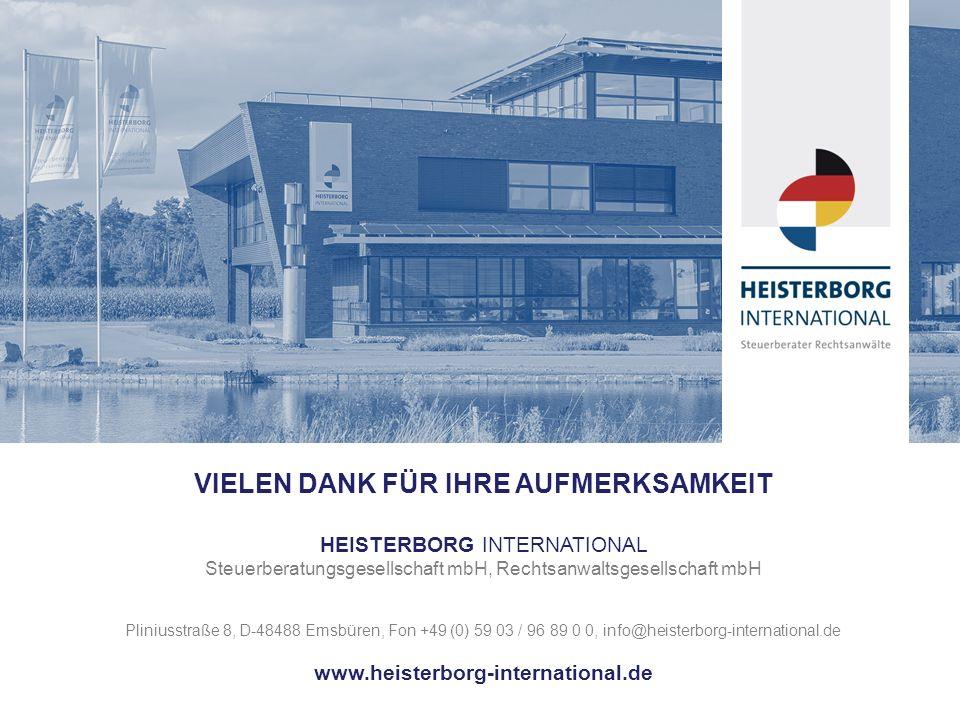 VIELEN DANK FÜR IHRE AUFMERKSAMKEIT HEISTERBORG INTERNATIONAL Steuerberatungsgesellschaft mbH, Rechtsanwaltsgesellschaft mbH Pliniusstraße 8, D-48488 Emsbüren, Fon +49 (0) 59 03 / 96 89 0 0, info@heisterborg-international.de www.heisterborg-international.de