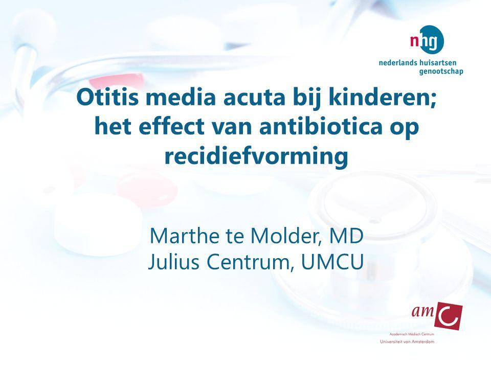Otitis media acuta bij kinderen; het effect van antibiotica op recidiefvorming Marthe te Molder, MD Julius Centrum, UMCU