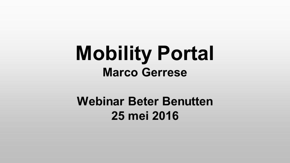 Mobility Portal Marco Gerrese Webinar Beter Benutten 25 mei 2016 Mobility Portal Marco Gerrese Webinar Beter Benutten 25 mei 2016