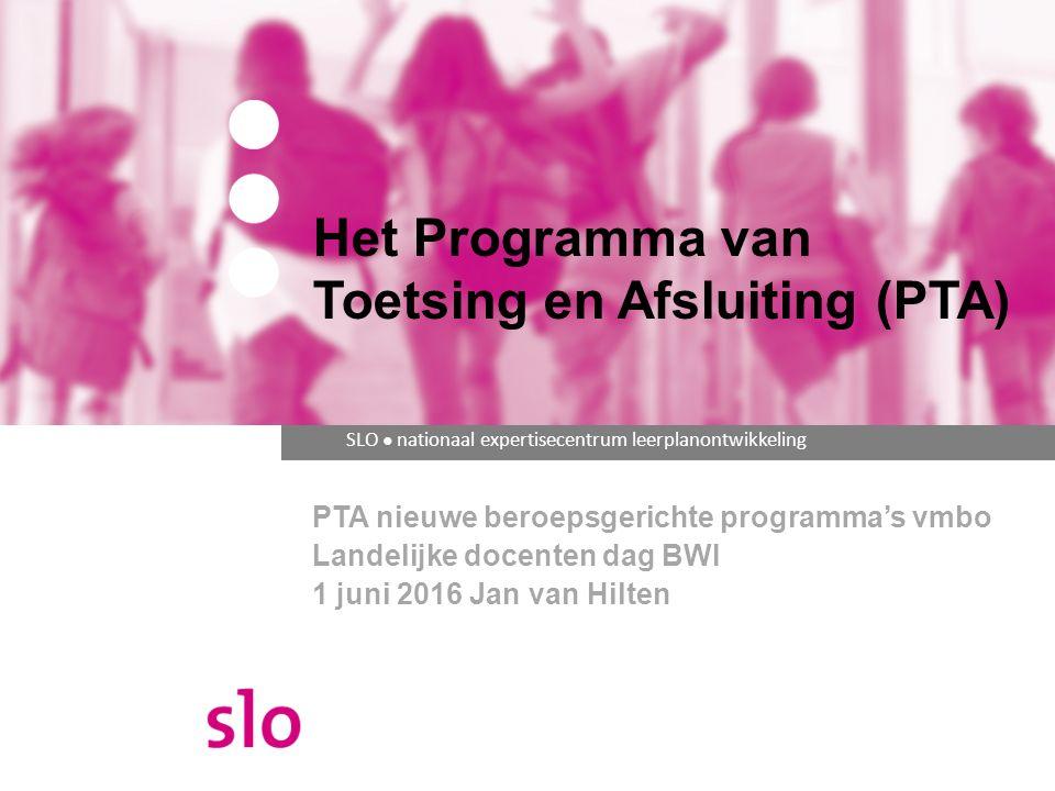SLO ● nationaal expertisecentrum leerplanontwikkeling PTA nieuwe beroepsgerichte programma's vmbo Landelijke docenten dag BWI 1 juni 2016 Jan van Hilt