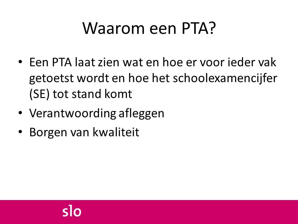 Waarom een PTA? Een PTA laat zien wat en hoe er voor ieder vak getoetst wordt en hoe het schoolexamencijfer (SE) tot stand komt Verantwoording aflegge