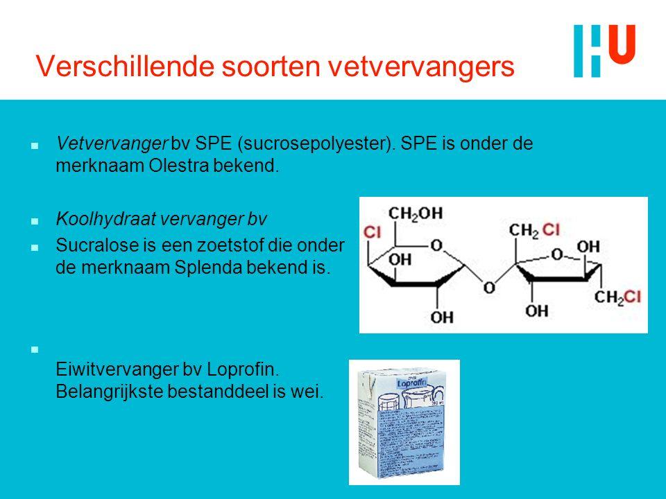 Verschillende soorten vetvervangers n Vetvervanger bv SPE (sucrosepolyester). SPE is onder de merknaam Olestra bekend. n Koolhydraat vervanger bv n Su