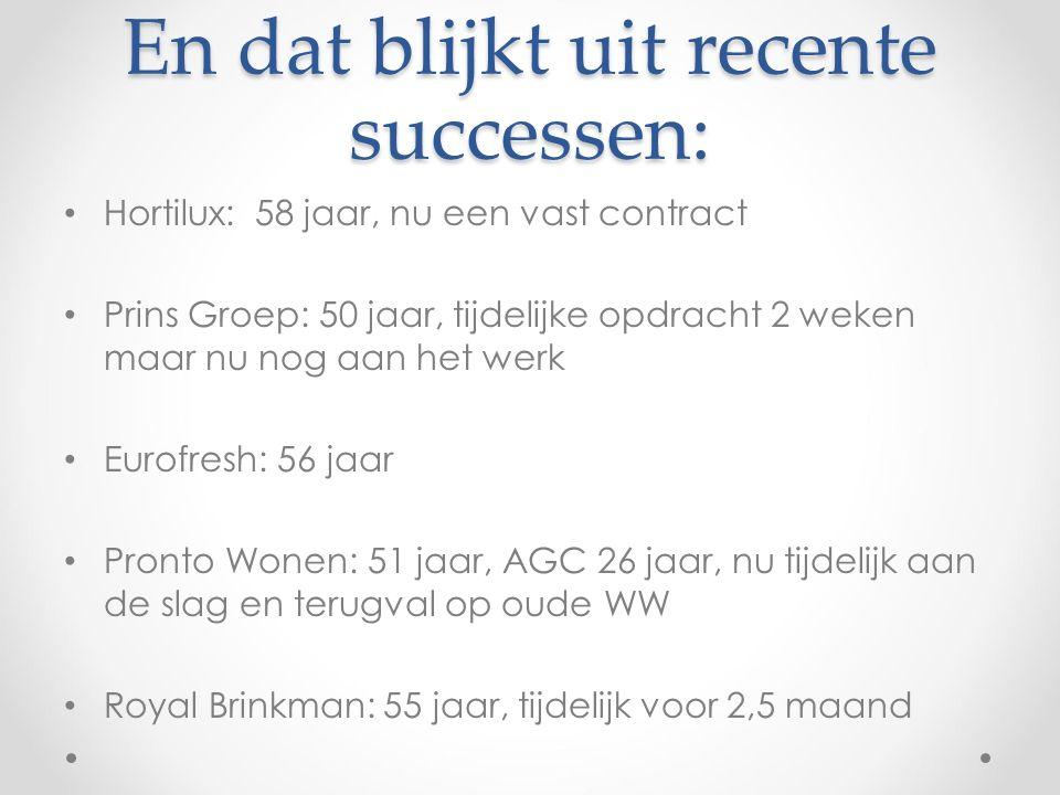 En dat blijkt uit recente successen: Hortilux: 58 jaar, nu een vast contract Prins Groep: 50 jaar, tijdelijke opdracht 2 weken maar nu nog aan het werk Eurofresh: 56 jaar Pronto Wonen: 51 jaar, AGC 26 jaar, nu tijdelijk aan de slag en terugval op oude WW Royal Brinkman: 55 jaar, tijdelijk voor 2,5 maand