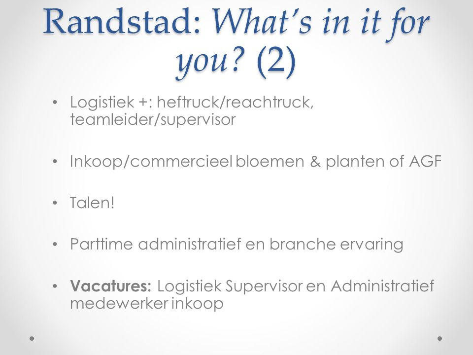 Randstad: What's in it for you? (2) Logistiek +: heftruck/reachtruck, teamleider/supervisor Inkoop/commercieel bloemen & planten of AGF Talen! Parttim