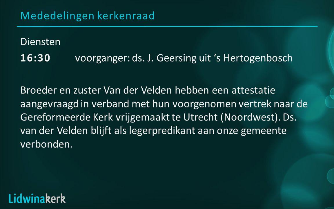 Mededelingen kerkenraad Diensten 16:30 voorganger: ds. J. Geersing uit 's Hertogenbosch Broeder en zuster Van der Velden hebben een attestatie aangevr