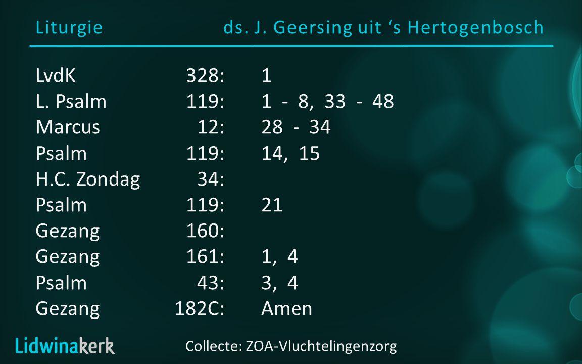 Liturgieds. J. Geersing uit 's Hertogenbosch Collecte: ZOA-Vluchtelingenzorg LvdK328:1 L. Psalm119:1 - 8, 33 - 48 Marcus12:28 - 34 Psalm119:14, 15 H.C