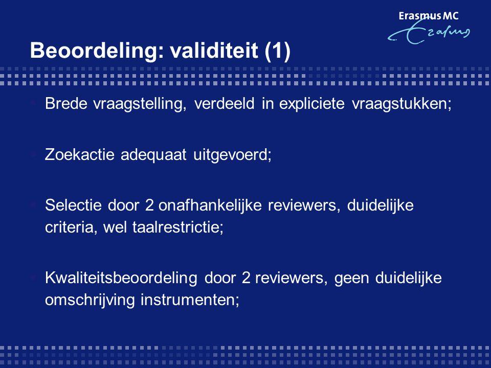 Beoordeling: validiteit (1)  Brede vraagstelling, verdeeld in expliciete vraagstukken;  Zoekactie adequaat uitgevoerd;  Selectie door 2 onafhankelijke reviewers, duidelijke criteria, wel taalrestrictie;  Kwaliteitsbeoordeling door 2 reviewers, geen duidelijke omschrijving instrumenten;