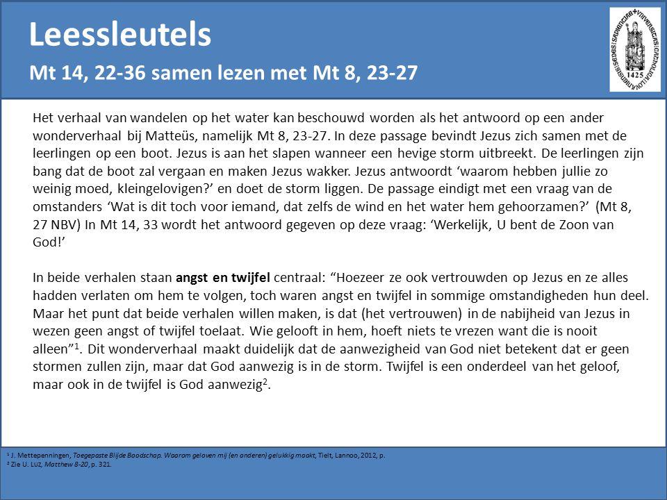 Leessleutels Mt 14, 22-36 samen lezen met Mt 8, 23-27 Het verhaal van wandelen op het water kan beschouwd worden als het antwoord op een ander wonderverhaal bij Matteüs, namelijk Mt 8, 23-27.