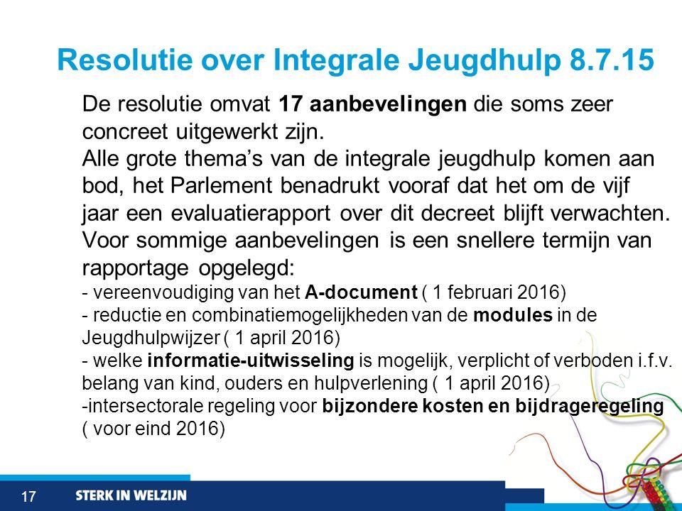 17 Resolutie over Integrale Jeugdhulp 8.7.15 De resolutie omvat 17 aanbevelingen die soms zeer concreet uitgewerkt zijn. Alle grote thema's van de int