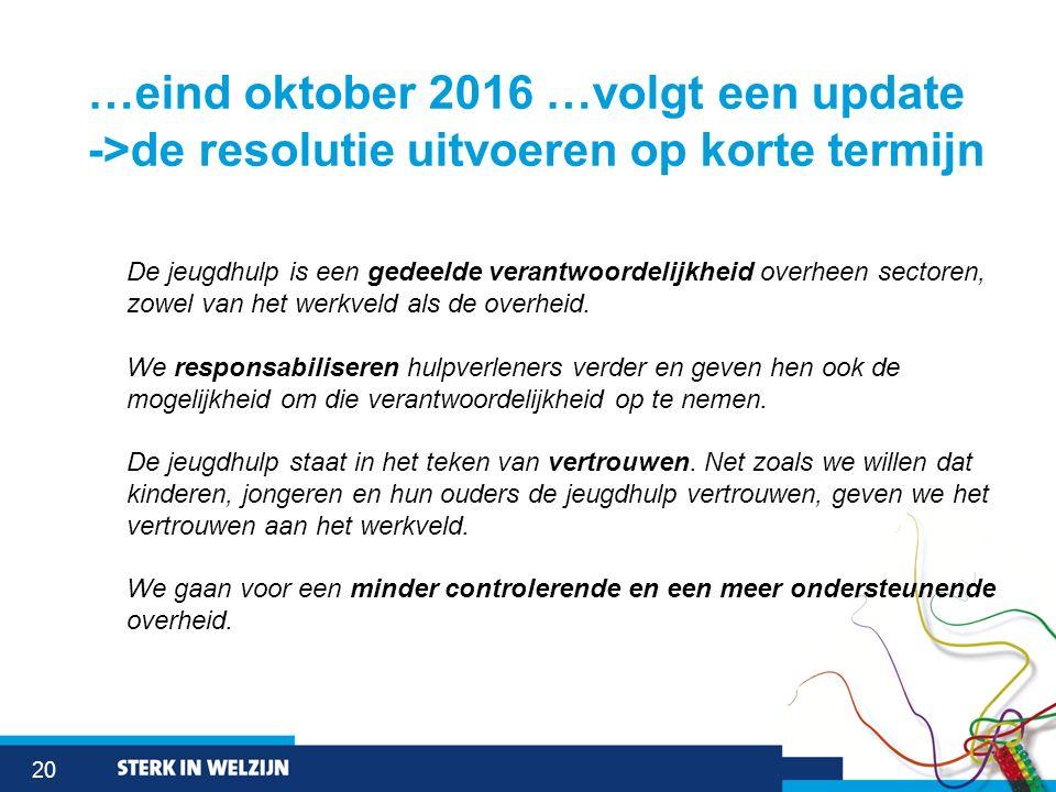 20 …eind oktober 2016 …volgt een update ->de resolutie uitvoeren op korte termijn De jeugdhulp is een gedeelde verantwoordelijkheid overheen sectoren,