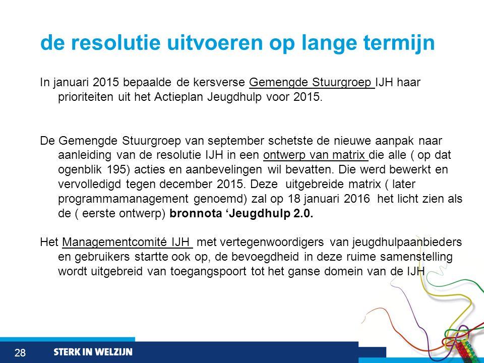 28 de resolutie uitvoeren op lange termijn In januari 2015 bepaalde de kersverse Gemengde Stuurgroep IJH haar prioriteiten uit het Actieplan Jeugdhulp