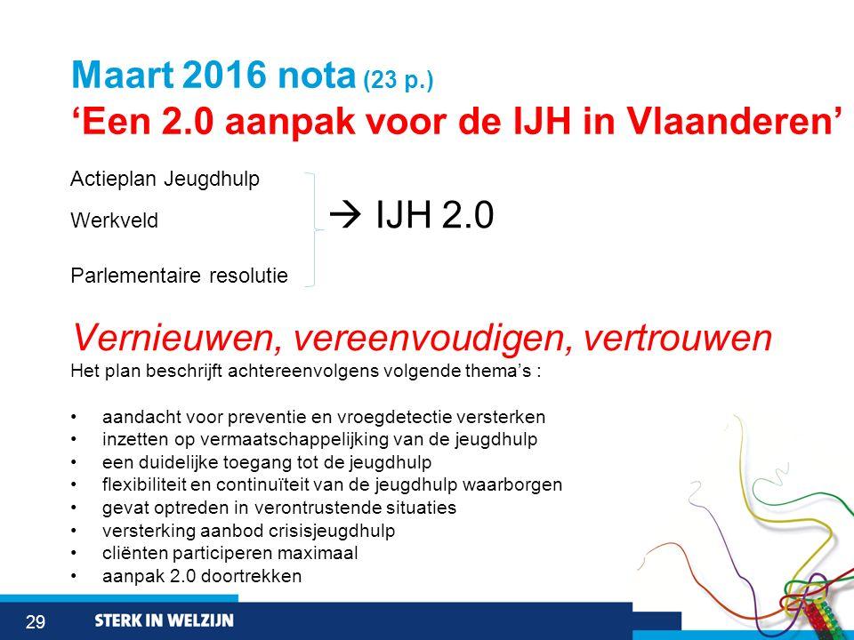 29 Maart 2016 nota (23 p.) 'Een 2.0 aanpak voor de IJH in Vlaanderen' Actieplan Jeugdhulp Werkveld  IJH 2.0 Parlementaire resolutie Vernieuwen, veree