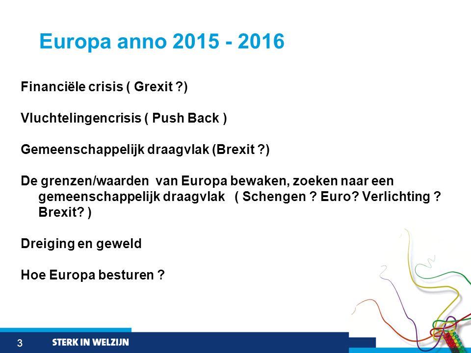 3 Europa anno 2015 - 2016 Financiële crisis ( Grexit ?) Vluchtelingencrisis ( Push Back ) Gemeenschappelijk draagvlak (Brexit ?) De grenzen/waarden va