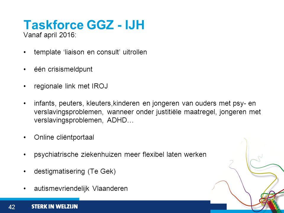 42 Taskforce GGZ - IJH Vanaf april 2016: template 'liaison en consult' uitrollen één crisismeldpunt regionale link met IROJ infants, peuters, kleuters