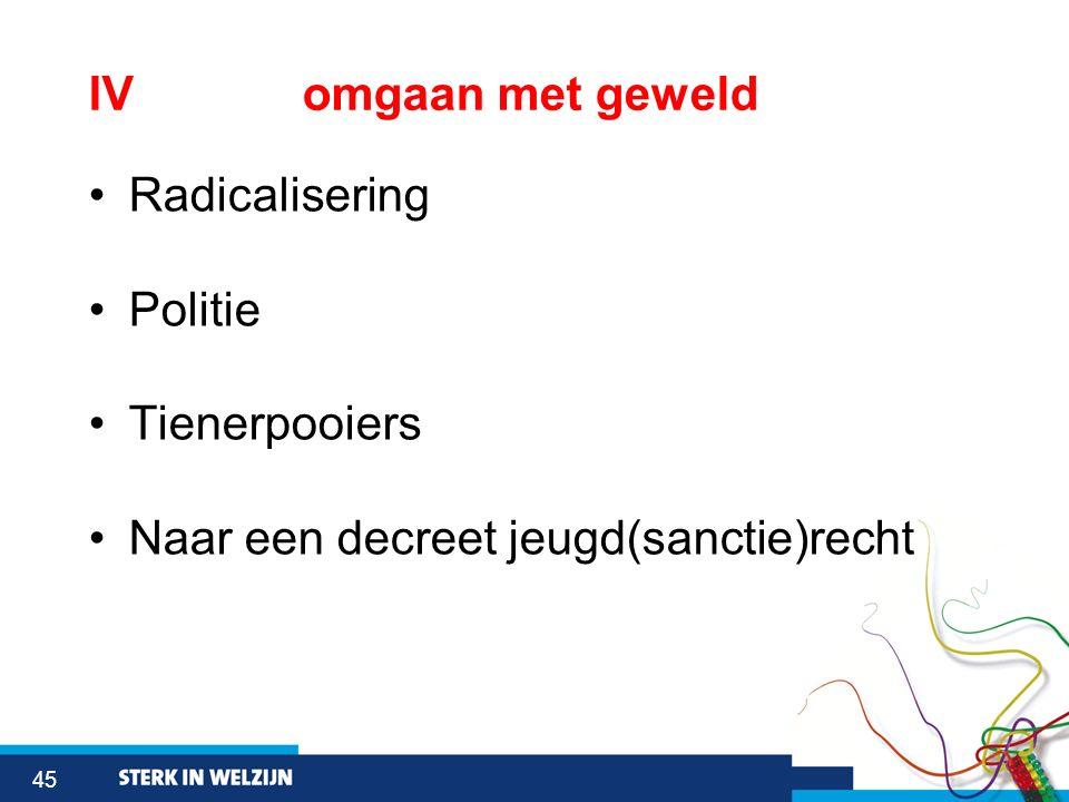 45 IVomgaan met geweld Radicalisering Politie Tienerpooiers Naar een decreet jeugd(sanctie)recht