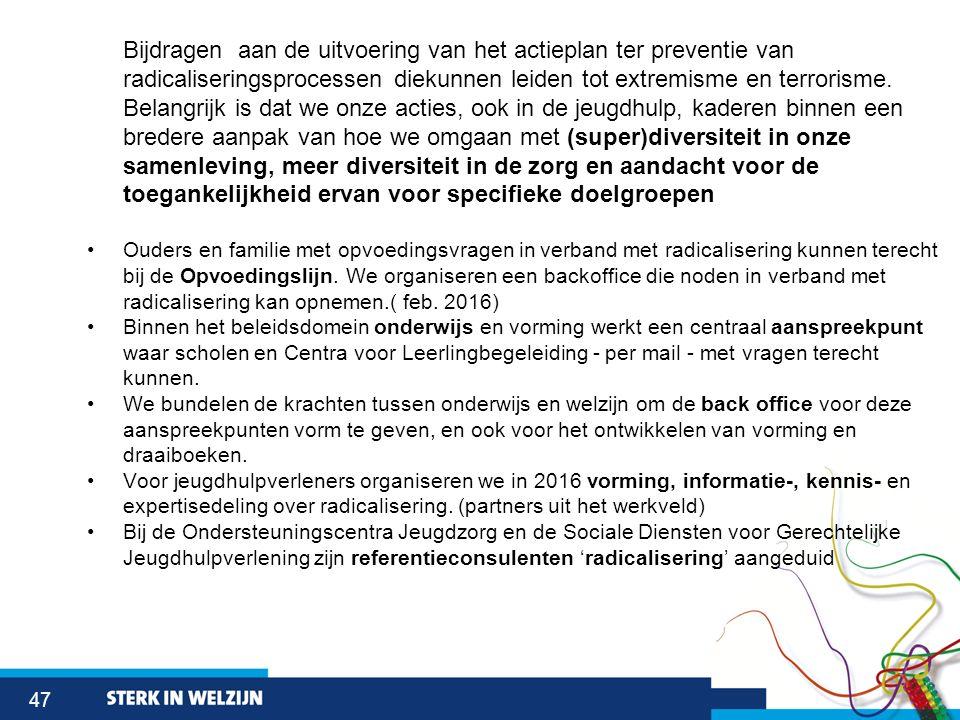 47 Bijdragen aan de uitvoering van het actieplan ter preventie van radicaliseringsprocessen diekunnen leiden tot extremisme en terrorisme. Belangrijk