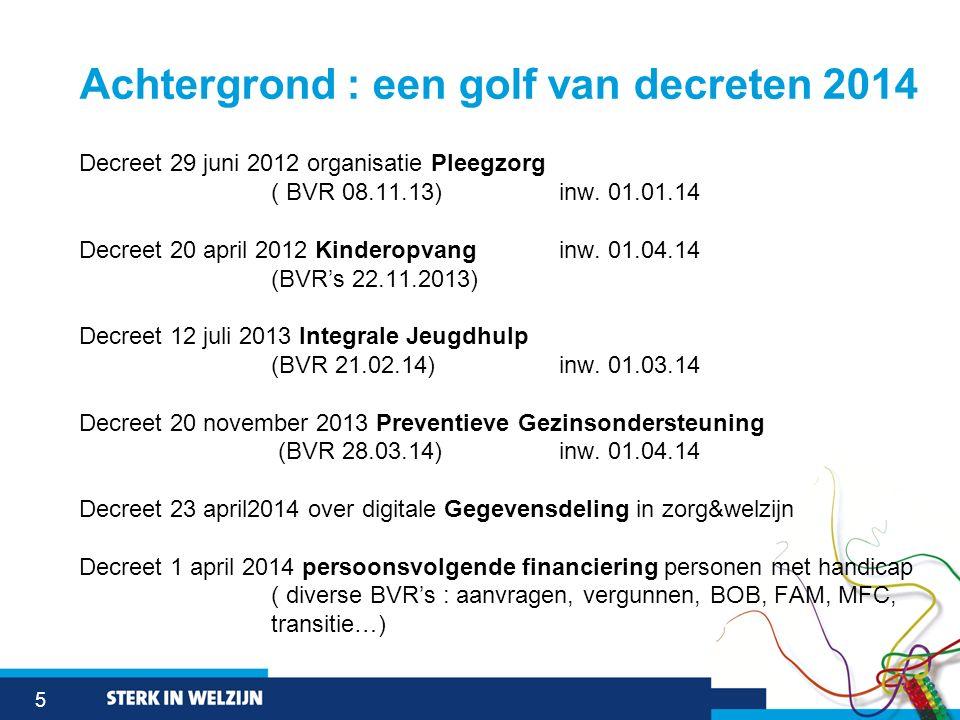 5 Achtergrond : een golf van decreten 2014 Decreet 29 juni 2012 organisatie Pleegzorg ( BVR 08.11.13) inw. 01.01.14 Decreet 20 april 2012 Kinderopvang