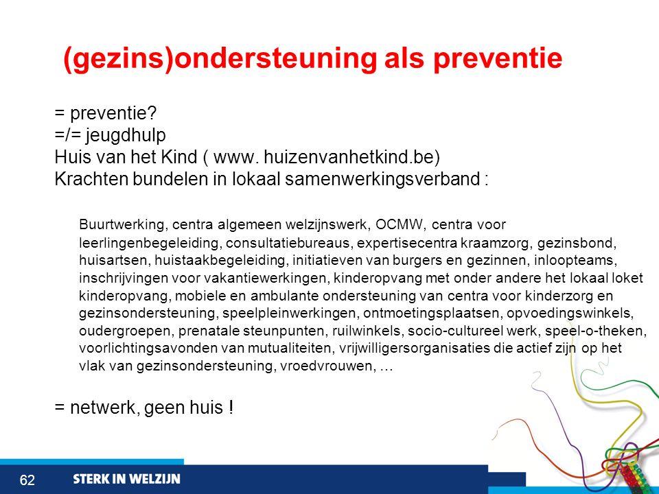 62 (gezins)ondersteuning als preventie = preventie? =/= jeugdhulp Huis van het Kind ( www. huizenvanhetkind.be) Krachten bundelen in lokaal samenwerki