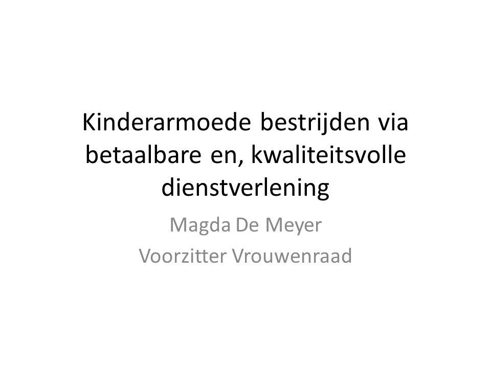 Kinderarmoede bestrijden via betaalbare en, kwaliteitsvolle dienstverlening Magda De Meyer Voorzitter Vrouwenraad