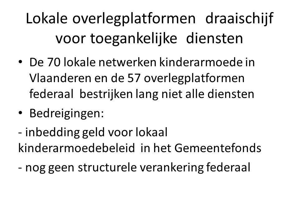 Lokale overlegplatformen draaischijf voor toegankelijke diensten De 70 lokale netwerken kinderarmoede in Vlaanderen en de 57 overlegplatformen federaal bestrijken lang niet alle diensten Bedreigingen: - inbedding geld voor lokaal kinderarmoedebeleid in het Gemeentefonds - nog geen structurele verankering federaal