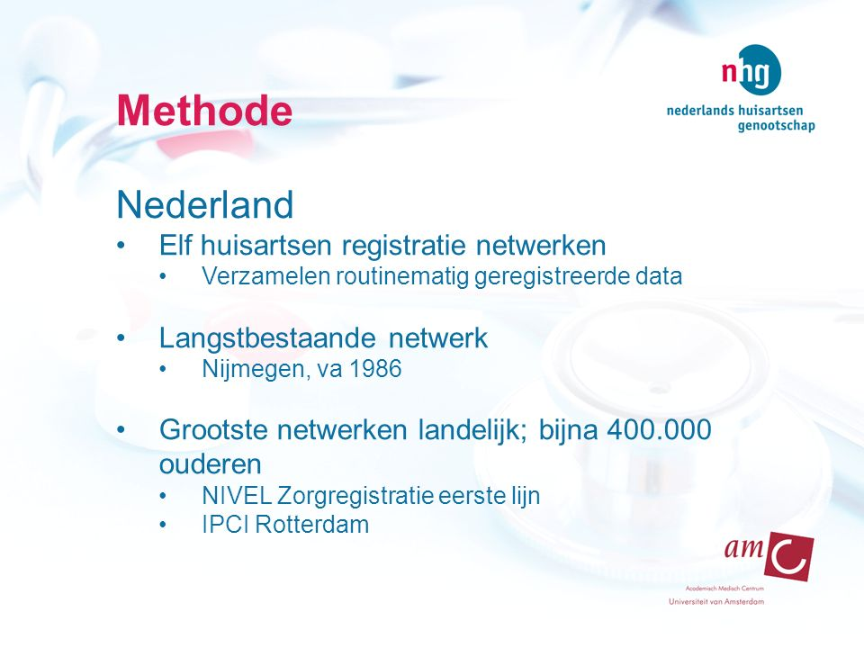 Methode Nederland Elf huisartsen registratie netwerken Verzamelen routinematig geregistreerde data Langstbestaande netwerk Nijmegen, va 1986 Grootste netwerken landelijk; bijna 400.000 ouderen NIVEL Zorgregistratie eerste lijn IPCI Rotterdam