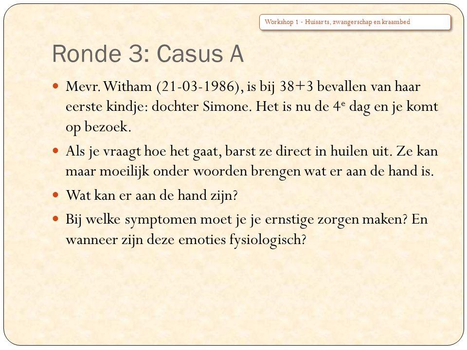 Ronde 3: Casus A Mevr. Witham (21-03-1986), is bij 38+3 bevallen van haar eerste kindje: dochter Simone. Het is nu de 4 e dag en je komt op bezoek. Al