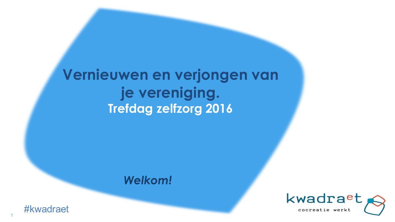 1 Vernieuwen en verjongen van je vereniging. Trefdag zelfzorg 2016 Welkom! #kwadraet