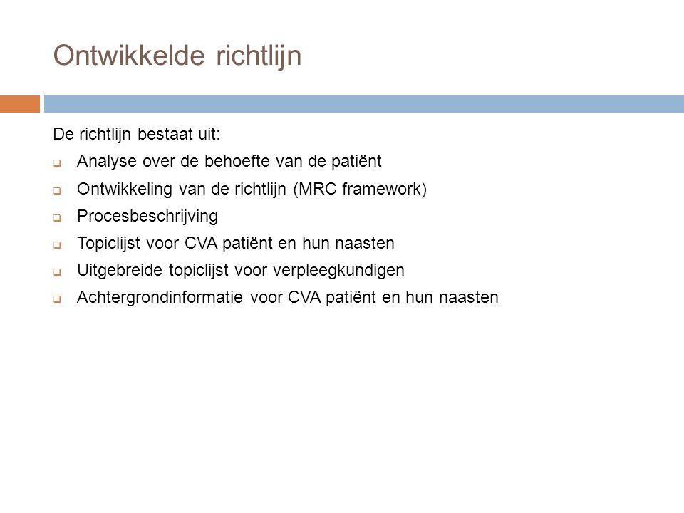 Ontwikkelde richtlijn De richtlijn bestaat uit:  Analyse over de behoefte van de patiënt  Ontwikkeling van de richtlijn (MRC framework)  Procesbeschrijving  Topiclijst voor CVA patiënt en hun naasten  Uitgebreide topiclijst voor verpleegkundigen  Achtergrondinformatie voor CVA patiënt en hun naasten