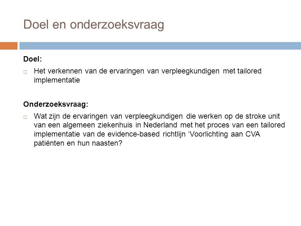 Doel en onderzoeksvraag Doel:  Het verkennen van de ervaringen van verpleegkundigen met tailored implementatie Onderzoeksvraag:  Wat zijn de ervaringen van verpleegkundigen die werken op de stroke unit van een algemeen ziekenhuis in Nederland met het proces van een tailored implementatie van de evidence-based richtlijn 'Voorlichting aan CVA patiënten en hun naasten