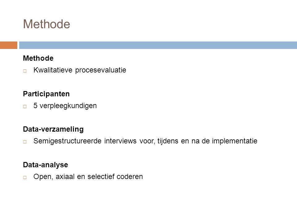 Methode  Kwalitatieve procesevaluatie Participanten  5 verpleegkundigen Data-verzameling  Semigestructureerde interviews voor, tijdens en na de implementatie Data-analyse  Open, axiaal en selectief coderen