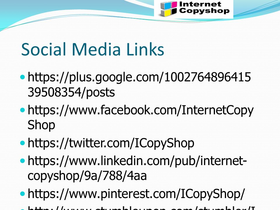 Social Media Links https://plus.google.com/1002764896415 39508354/posts https://www.facebook.com/InternetCopy Shop https://twitter.com/ICopyShop https://www.linkedin.com/pub/internet- copyshop/9a/788/4aa https://www.pinterest.com/ICopyShop/ http://www.stumbleupon.com/stumbler/I nternet-copysh
