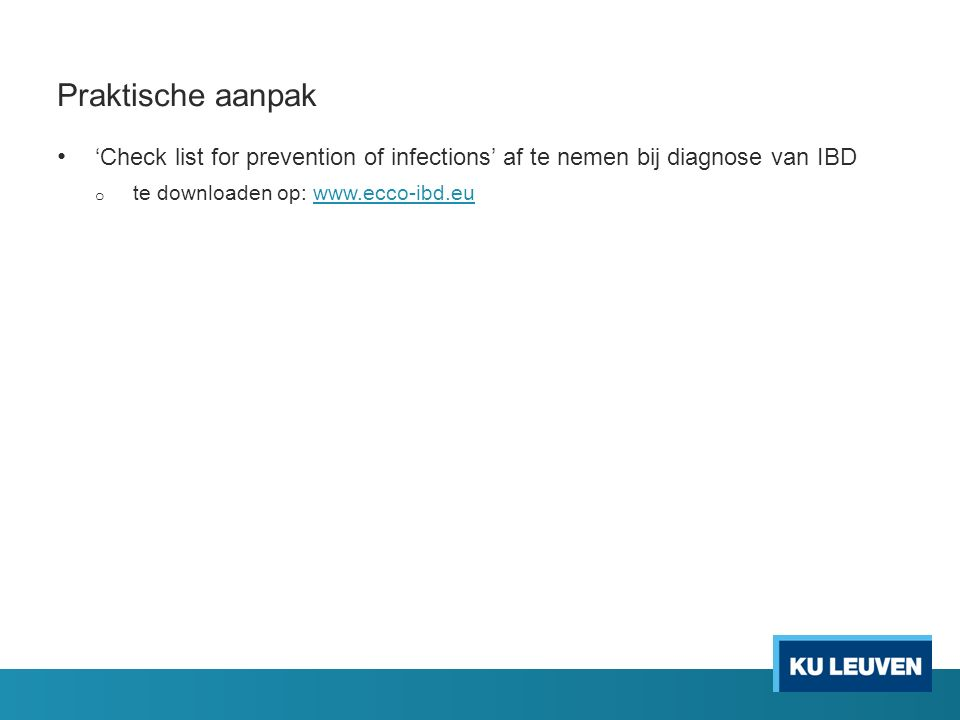 Praktische aanpak 'Check list for prevention of infections' af te nemen bij diagnose van IBD o te downloaden op: www.ecco-ibd.euwww.ecco-ibd.eu