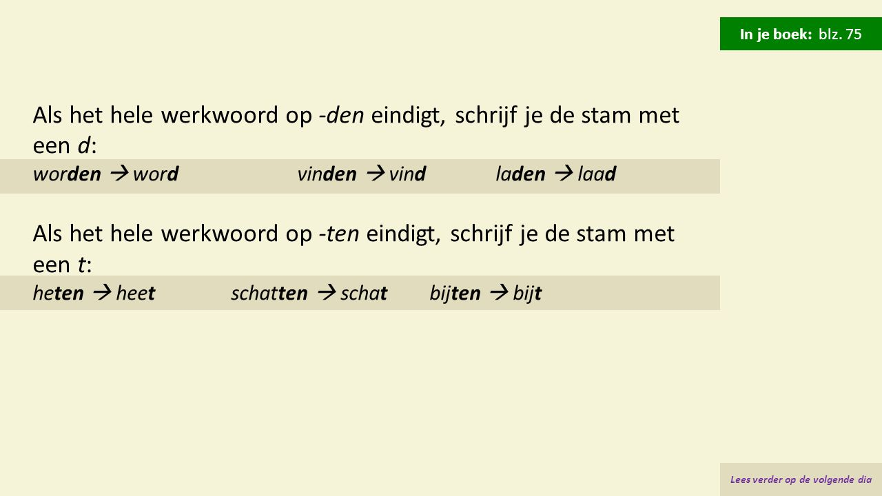 Als het hele werkwoord op -den eindigt, schrijf je de stam met een d: worden  wordvinden  vindladen  laad Als het hele werkwoord op -ten eindigt, s
