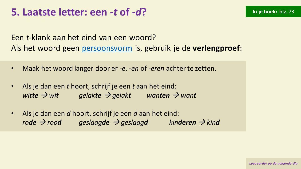 5. Laatste letter: een -t of -d? Een t-klank aan het eind van een woord? Als het woord geen persoonsvorm is, gebruik je de verlengproef:persoonsvorm M