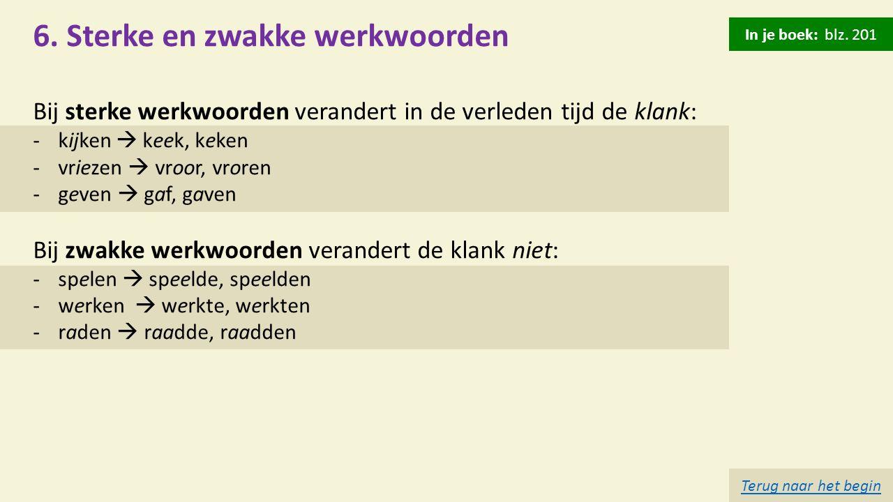 6. Sterke en zwakke werkwoorden Bij sterke werkwoorden verandert in de verleden tijd de klank: -kijken  keek, keken -vriezen  vroor, vroren -geven 