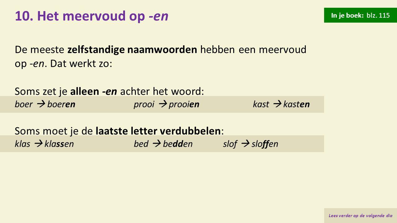 10. Het meervoud op -en De meeste zelfstandige naamwoorden hebben een meervoud op -en. Dat werkt zo: Soms zet je alleen -en achter het woord: boer  b