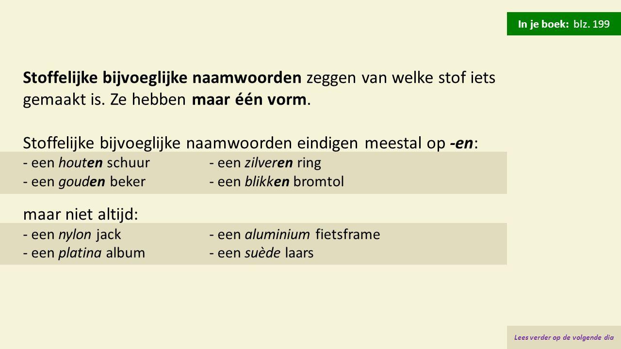 Stoffelijke bijvoeglijke naamwoorden zeggen van welke stof iets gemaakt is. Ze hebben maar één vorm. Stoffelijke bijvoeglijke naamwoorden eindigen mee