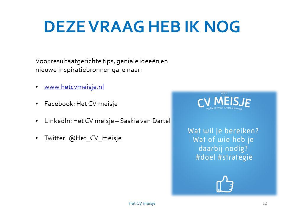 DEZE VRAAG HEB IK NOG Het CV meisje12 Voor resultaatgerichte tips, geniale ideeën en nieuwe inspiratiebronnen ga je naar: www.hetcvmeisje.nl Facebook: