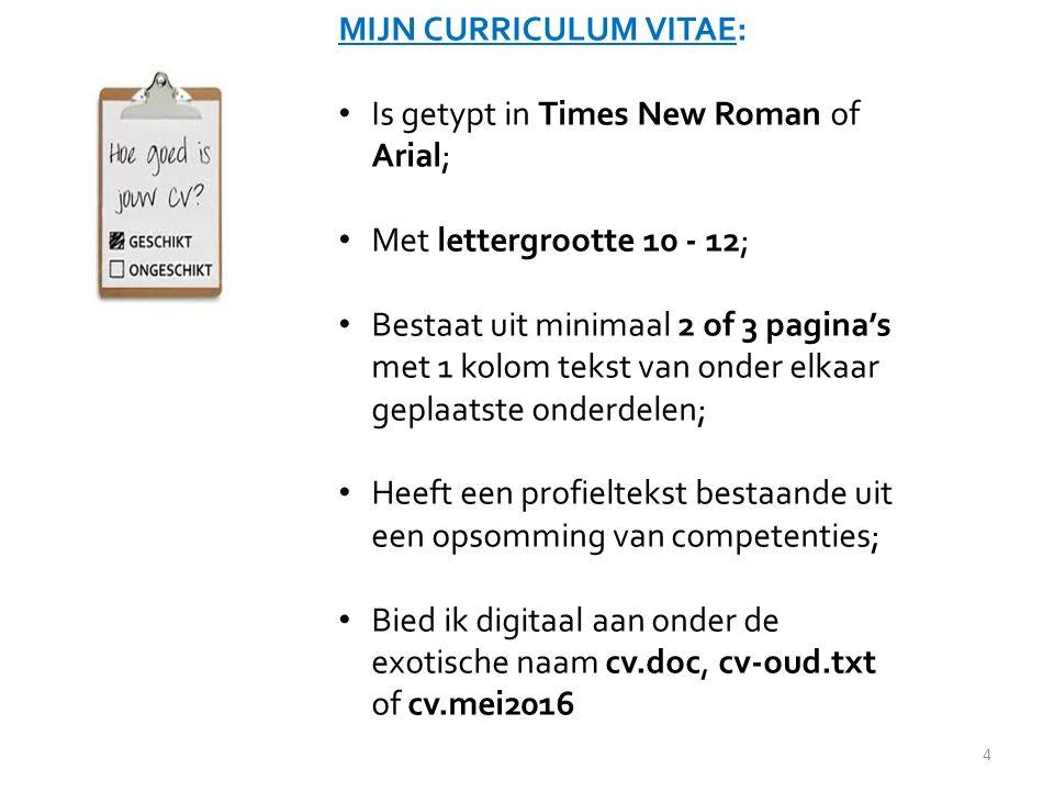 MIJN CURRICULUM VITAE: Is getypt in Times New Roman of Arial; Met lettergrootte 10 - 12; Bestaat uit minimaal 2 of 3 pagina's met 1 kolom tekst van onder elkaar geplaatste onderdelen; Heeft een profieltekst bestaande uit een opsomming van competenties; Bied ik digitaal aan onder de exotische naam cv.doc, cv-oud.txt of cv.mei2016 4