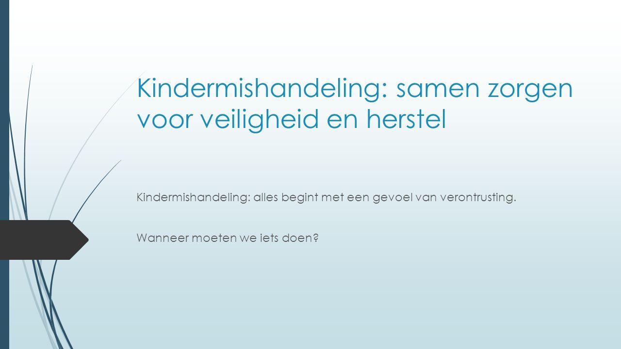Kindermishandeling: samen zorgen voor veiligheid en herstel Kindermishandeling: alles begint met een gevoel van verontrusting.