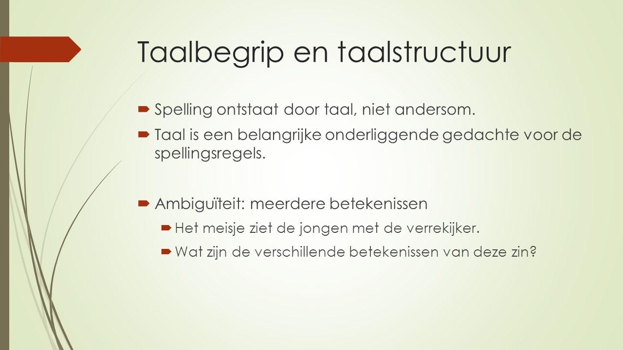 Taalbegrip en taalstructuur  Spelling ontstaat door taal, niet andersom.