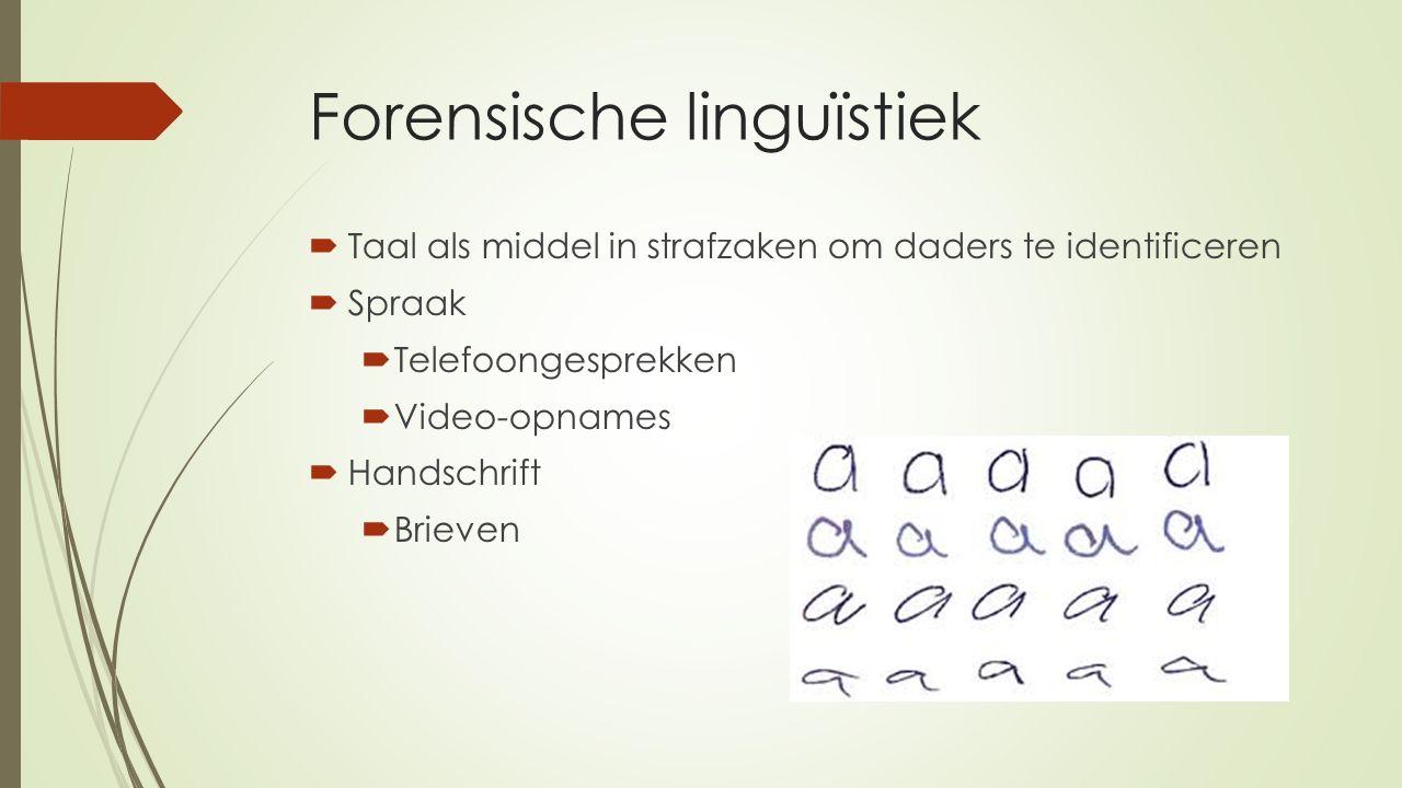 Forensische linguïstiek  Taal als middel in strafzaken om daders te identificeren  Spraak  Telefoongesprekken  Video-opnames  Handschrift  Brieven